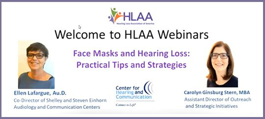 With audiologist Ellen Lafargue and Carolyn Ginsburg Stern—Mastering communication while wearing face masks and adhering to social distancing is especially difficult for people with hearing loss because of reduced visual and auditory input. This webinar shared practical tips and strategies that can make interactions easier and help you feel more in control. The webinar has demonstrations on wearing masks comfortably with hearing devices and shows you how to avoid losing them when masks are removed.